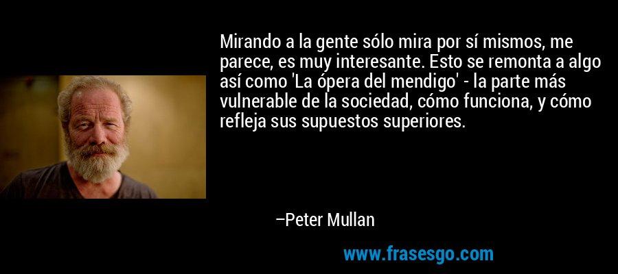 Mirando a la gente sólo mira por sí mismos, me parece, es muy interesante. Esto se remonta a algo así como 'La ópera del mendigo' - la parte más vulnerable de la sociedad, cómo funciona, y cómo refleja sus supuestos superiores. – Peter Mullan
