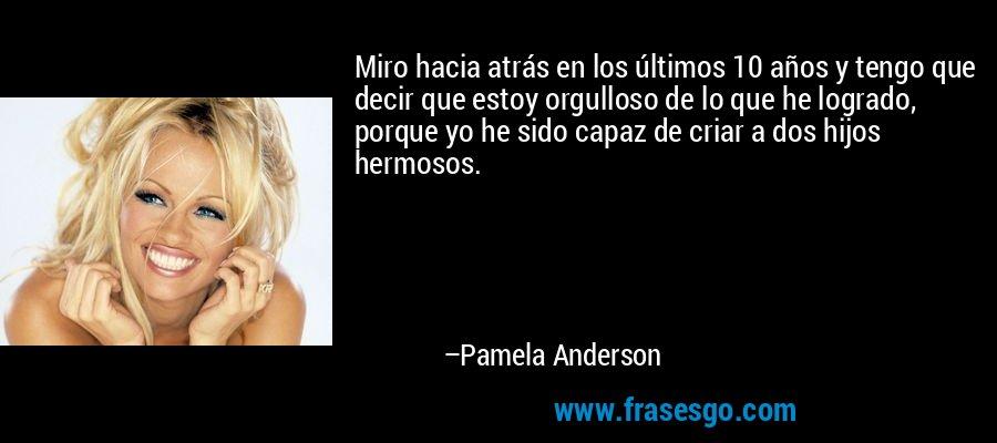 Miro hacia atrás en los últimos 10 años y tengo que decir que estoy orgulloso de lo que he logrado, porque yo he sido capaz de criar a dos hijos hermosos. – Pamela Anderson