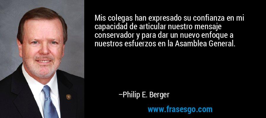 Mis colegas han expresado su confianza en mi capacidad de articular nuestro mensaje conservador y para dar un nuevo enfoque a nuestros esfuerzos en la Asamblea General. – Philip E. Berger