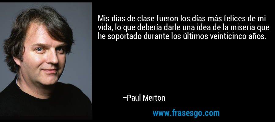 Mis días de clase fueron los días más felices de mi vida, lo que debería darle una idea de la miseria que he soportado durante los últimos veinticinco años. – Paul Merton