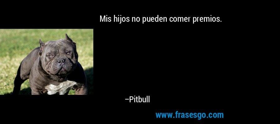 Mis hijos no pueden comer premios. – Pitbull