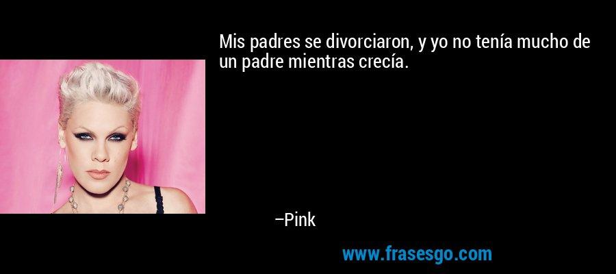 Mis padres se divorciaron, y yo no tenía mucho de un padre mientras crecía. – Pink