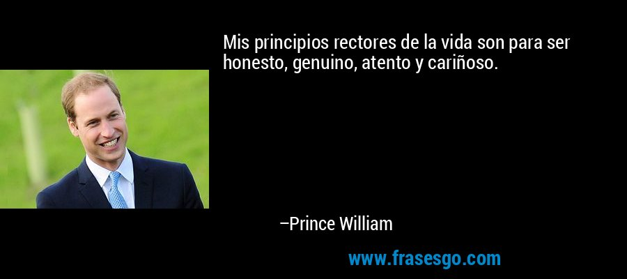 Mis principios rectores de la vida son para ser honesto, genuino, atento y cariñoso. – Prince William