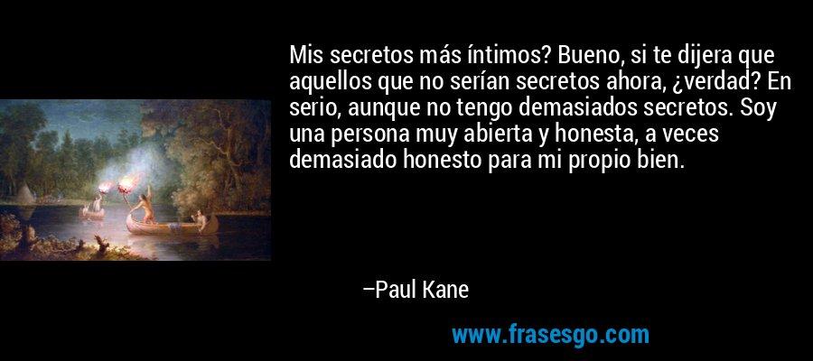 Mis secretos más íntimos? Bueno, si te dijera que aquellos que no serían secretos ahora, ¿verdad? En serio, aunque no tengo demasiados secretos. Soy una persona muy abierta y honesta, a veces demasiado honesto para mi propio bien. – Paul Kane