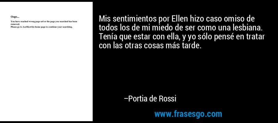 Mis sentimientos por Ellen hizo caso omiso de todos los de mi miedo de ser como una lesbiana. Tenía que estar con ella, y yo sólo pensé en tratar con las otras cosas más tarde. – Portia de Rossi