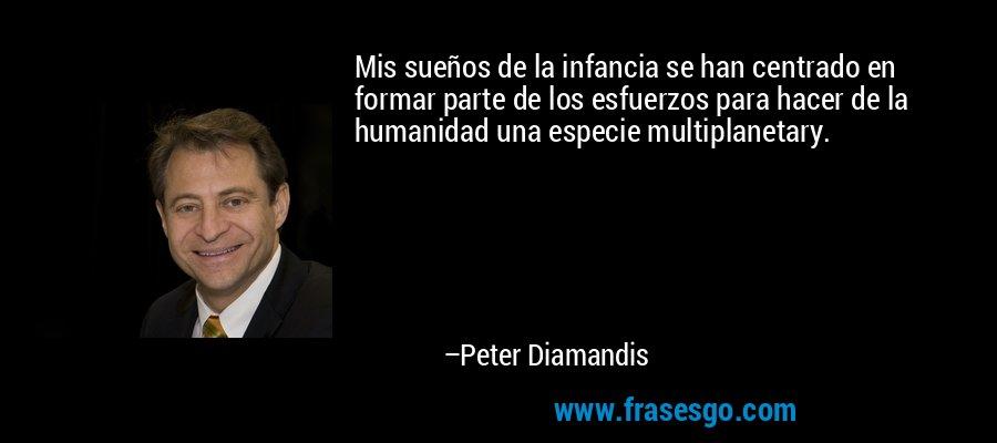 Mis sueños de la infancia se han centrado en formar parte de los esfuerzos para hacer de la humanidad una especie multiplanetary. – Peter Diamandis