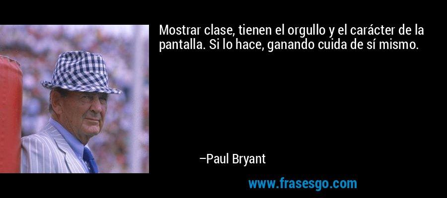 Mostrar clase, tienen el orgullo y el carácter de la pantalla. Si lo hace, ganando cuida de sí mismo. – Paul Bryant