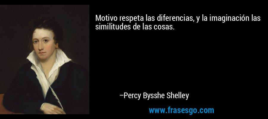 Motivo respeta las diferencias, y la imaginación las similitudes de las cosas. – Percy Bysshe Shelley