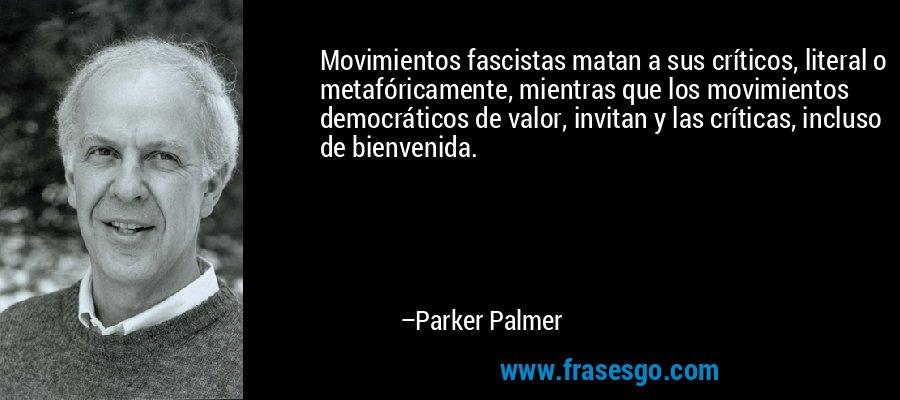 Movimientos fascistas matan a sus críticos, literal o metafóricamente, mientras que los movimientos democráticos de valor, invitan y las críticas, incluso de bienvenida. – Parker Palmer