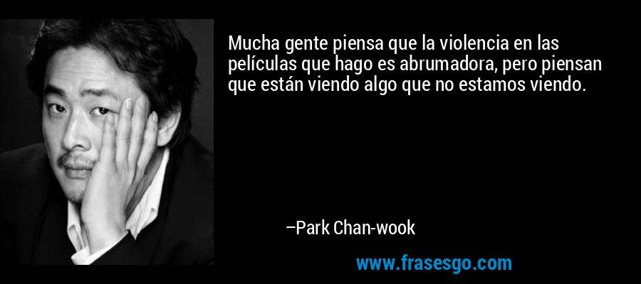 Mucha gente piensa que la violencia en las películas que hago es abrumadora, pero piensan que están viendo algo que no estamos viendo. – Park Chan-wook
