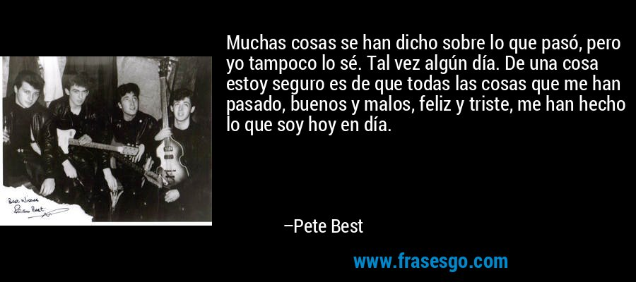 Muchas cosas se han dicho sobre lo que pasó, pero yo tampoco lo sé. Tal vez algún día. De una cosa estoy seguro es de que todas las cosas que me han pasado, buenos y malos, feliz y triste, me han hecho lo que soy hoy en día. – Pete Best