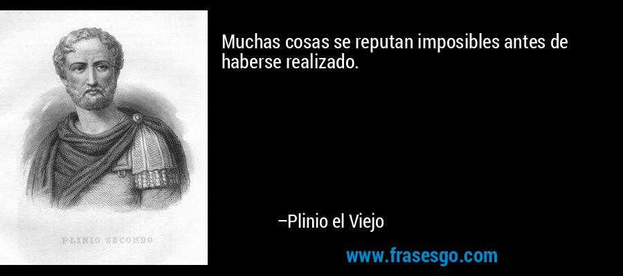 Muchas cosas se reputan imposibles antes de haberse realizado. – Plinio el Viejo