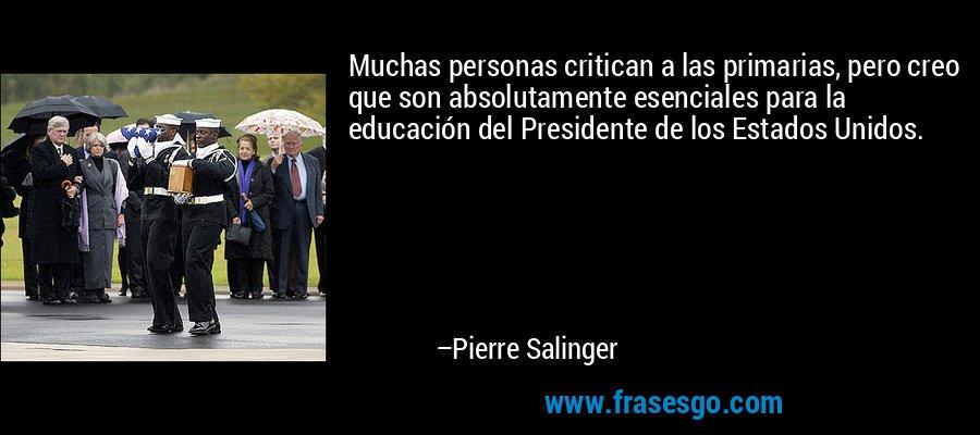 Muchas personas critican a las primarias, pero creo que son absolutamente esenciales para la educación del Presidente de los Estados Unidos. – Pierre Salinger