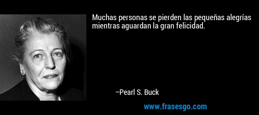 Muchas personas se pierden las pequeñas alegrías mientras aguardan la gran felicidad. – Pearl S. Buck