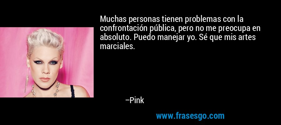 Muchas personas tienen problemas con la confrontación pública, pero no me preocupa en absoluto. Puedo manejar yo. Sé que mis artes marciales. – Pink