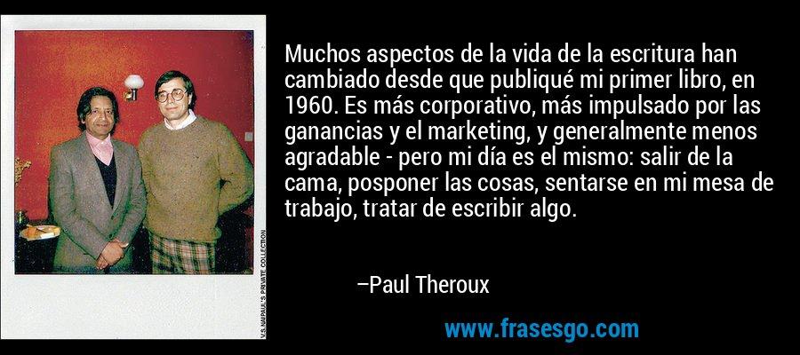 Muchos aspectos de la vida de la escritura han cambiado desde que publiqué mi primer libro, en 1960. Es más corporativo, más impulsado por las ganancias y el marketing, y generalmente menos agradable - pero mi día es el mismo: salir de la cama, posponer las cosas, sentarse en mi mesa de trabajo, tratar de escribir algo. – Paul Theroux