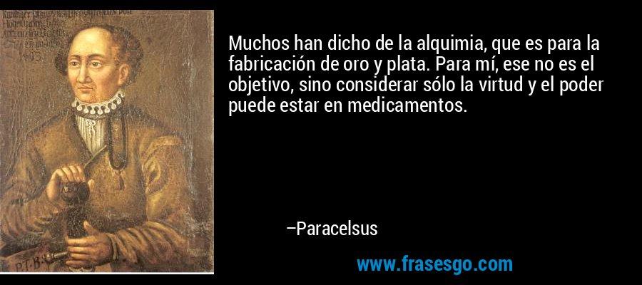 Muchos han dicho de la alquimia, que es para la fabricación de oro y plata. Para mí, ese no es el objetivo, sino considerar sólo la virtud y el poder puede estar en medicamentos. – Paracelsus