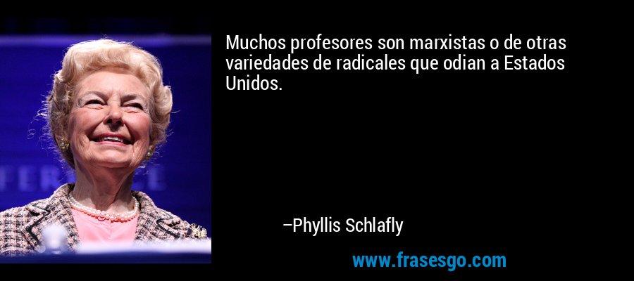 Muchos profesores son marxistas o de otras variedades de radicales que odian a Estados Unidos. – Phyllis Schlafly