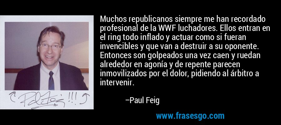 Muchos republicanos siempre me han recordado profesional de la WWF luchadores. Ellos entran en el ring todo inflado y actuar como si fueran invencibles y que van a destruir a su oponente. Entonces son golpeados una vez caen y ruedan alrededor en agonía y de repente parecen inmovilizados por el dolor, pidiendo al árbitro a intervenir. – Paul Feig