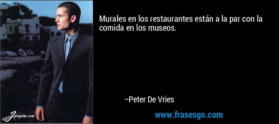 Murales en los restaurantes están a la par con la comida en los museos. – Peter De Vries