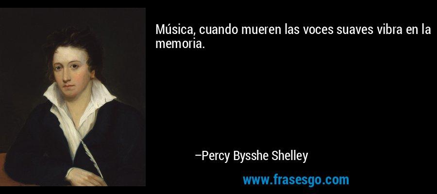 Música, cuando mueren las voces suaves vibra en la memoria. – Percy Bysshe Shelley