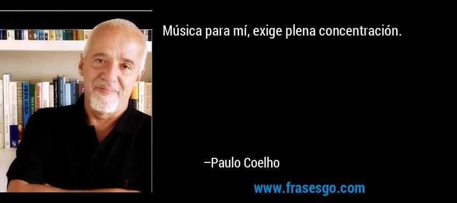 Música para mí, exige plena concentración. – Paulo Coelho