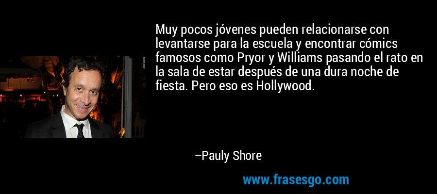 Muy pocos jóvenes pueden relacionarse con levantarse para la escuela y encontrar cómics famosos como Pryor y Williams pasando el rato en la sala de estar después de una dura noche de fiesta. Pero eso es Hollywood. – Pauly Shore