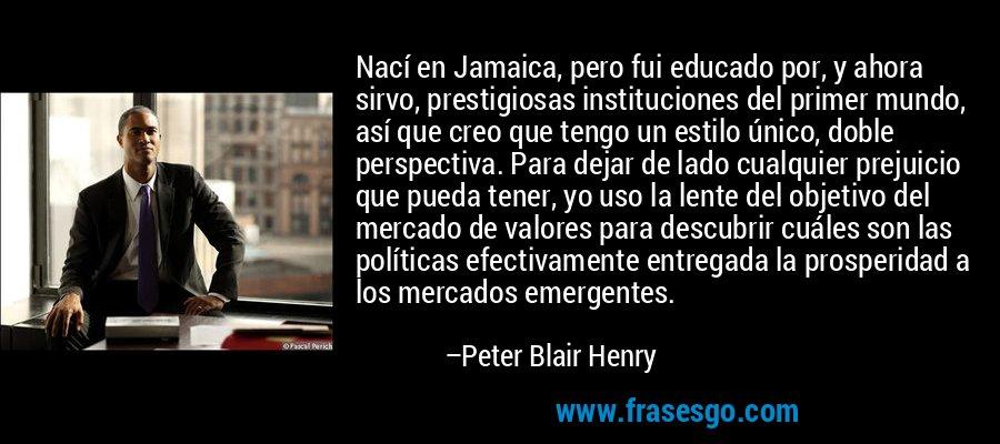 Nací en Jamaica, pero fui educado por, y ahora sirvo, prestigiosas instituciones del primer mundo, así que creo que tengo un estilo único, doble perspectiva. Para dejar de lado cualquier prejuicio que pueda tener, yo uso la lente del objetivo del mercado de valores para descubrir cuáles son las políticas efectivamente entregada la prosperidad a los mercados emergentes. – Peter Blair Henry