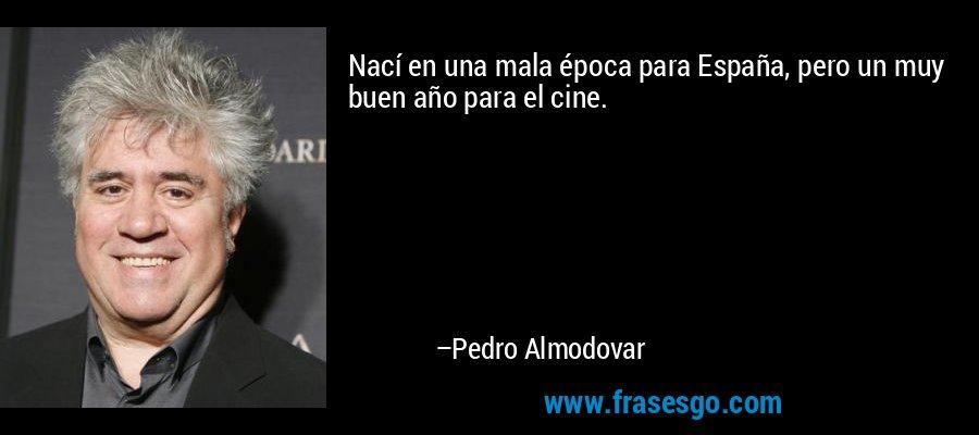 Nací en una mala época para España, pero un muy buen año para el cine. – Pedro Almodovar