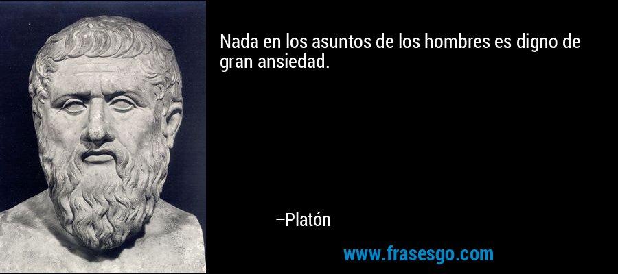 Nada en los asuntos de los hombres es digno de gran ansiedad. – Platón