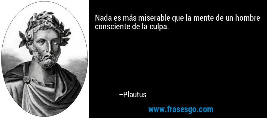 Nada es más miserable que la mente de un hombre consciente de la culpa. – Plautus