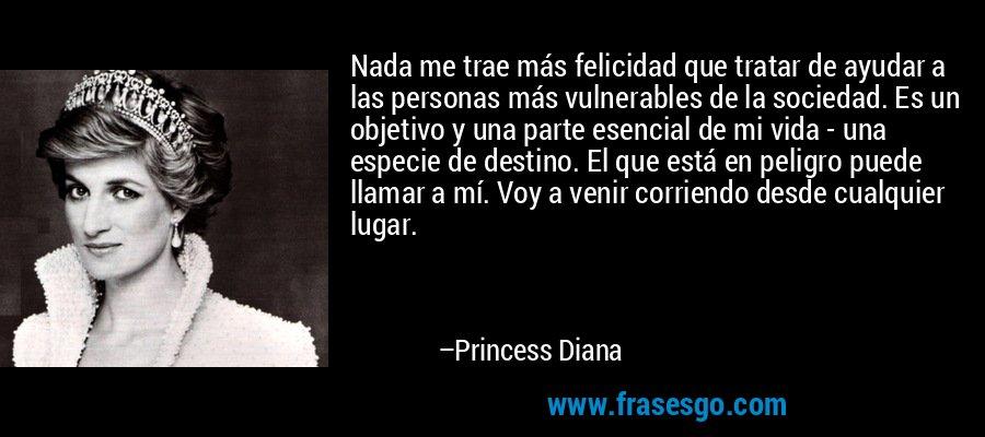 Nada me trae más felicidad que tratar de ayudar a las personas más vulnerables de la sociedad. Es un objetivo y una parte esencial de mi vida - una especie de destino. El que está en peligro puede llamar a mí. Voy a venir corriendo desde cualquier lugar. – Princess Diana