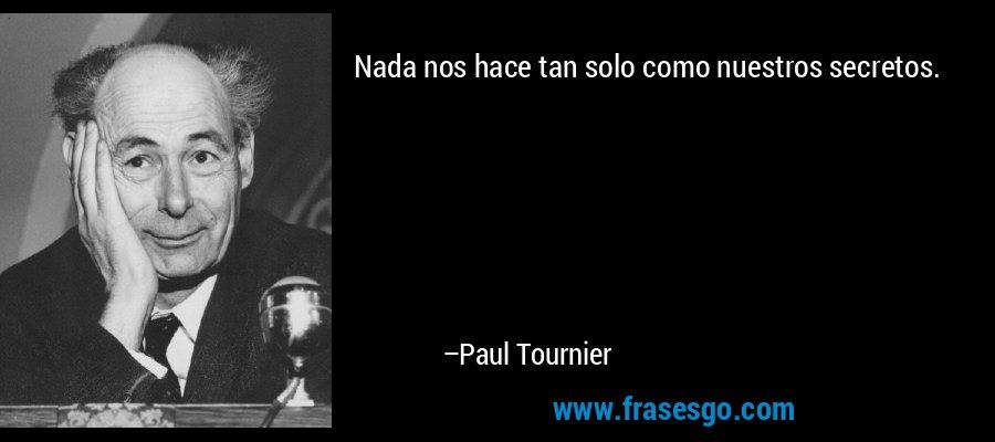 Nada nos hace tan solo como nuestros secretos. – Paul Tournier
