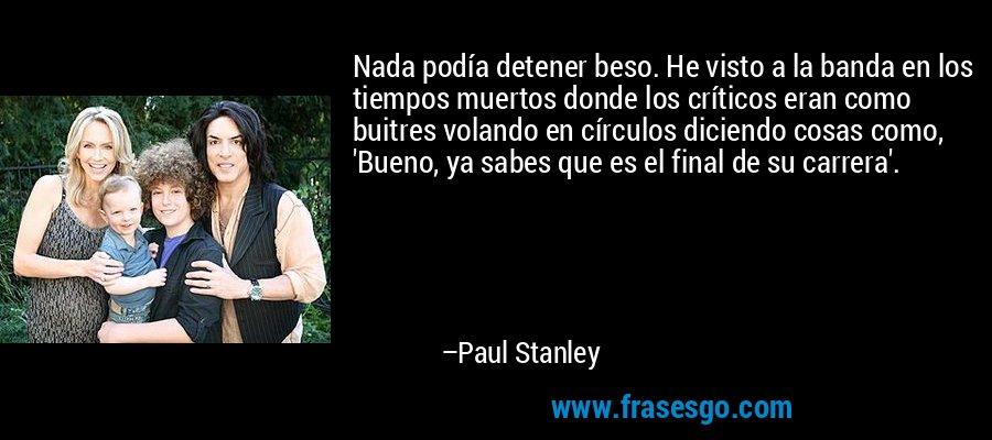 Nada podía detener beso. He visto a la banda en los tiempos muertos donde los críticos eran como buitres volando en círculos diciendo cosas como, 'Bueno, ya sabes que es el final de su carrera'. – Paul Stanley