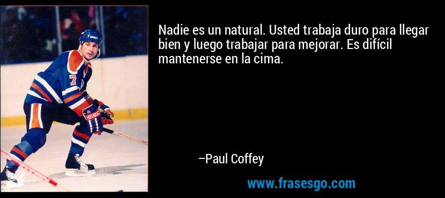 Nadie es un natural. Usted trabaja duro para llegar bien y luego trabajar para mejorar. Es difícil mantenerse en la cima. – Paul Coffey