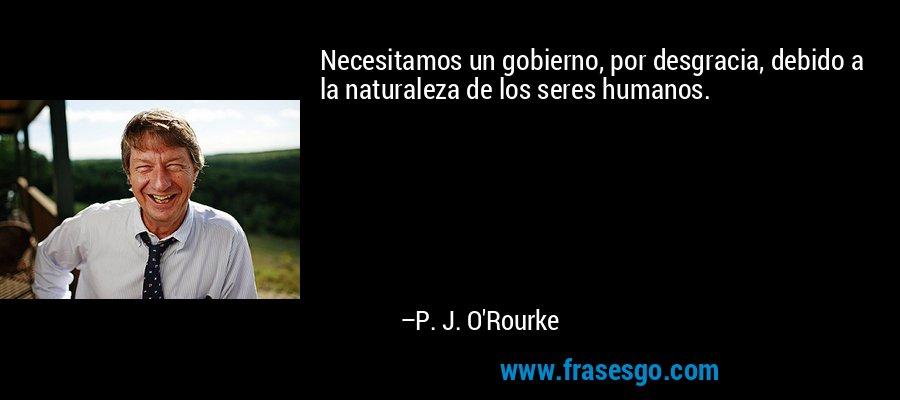 Necesitamos un gobierno, por desgracia, debido a la naturaleza de los seres humanos. – P. J. O'Rourke
