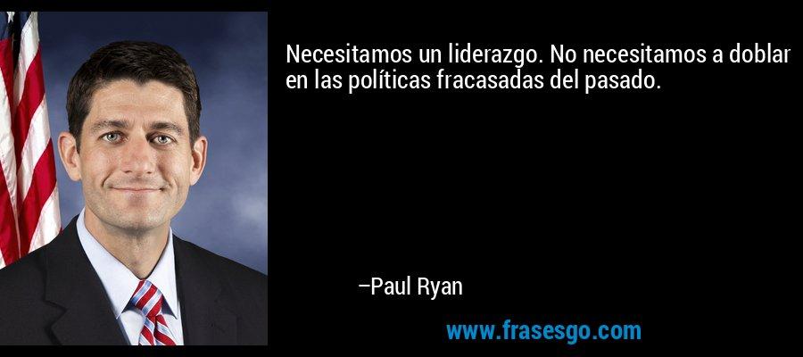 Necesitamos un liderazgo. No necesitamos a doblar en las políticas fracasadas del pasado. – Paul Ryan