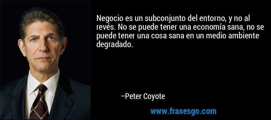 Negocio es un subconjunto del entorno, y no al revés. No se puede tener una economía sana, no se puede tener una cosa sana en un medio ambiente degradado. – Peter Coyote