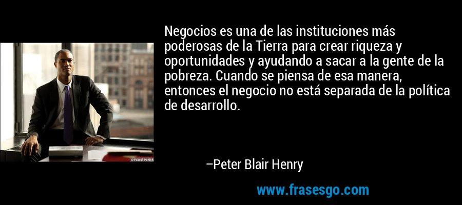 Negocios es una de las instituciones más poderosas de la Tierra para crear riqueza y oportunidades y ayudando a sacar a la gente de la pobreza. Cuando se piensa de esa manera, entonces el negocio no está separada de la política de desarrollo. – Peter Blair Henry
