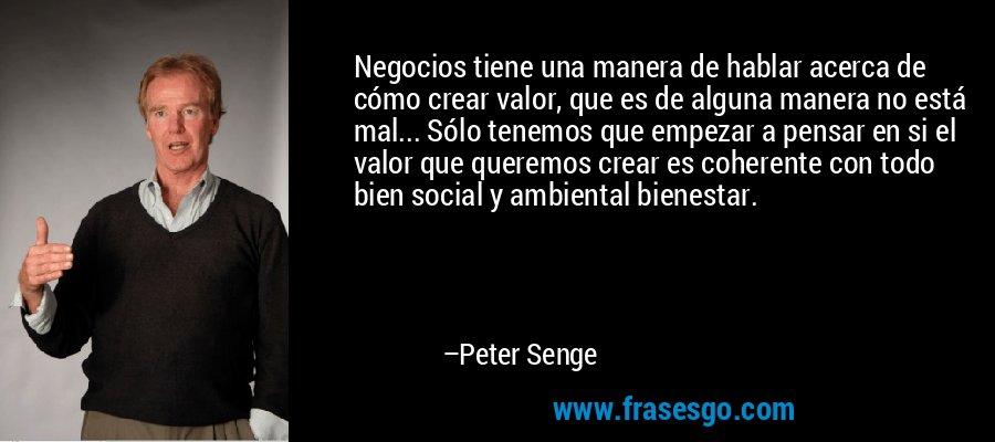 Negocios tiene una manera de hablar acerca de cómo crear valor, que es de alguna manera no está mal... Sólo tenemos que empezar a pensar en si el valor que queremos crear es coherente con todo bien social y ambiental bienestar. – Peter Senge