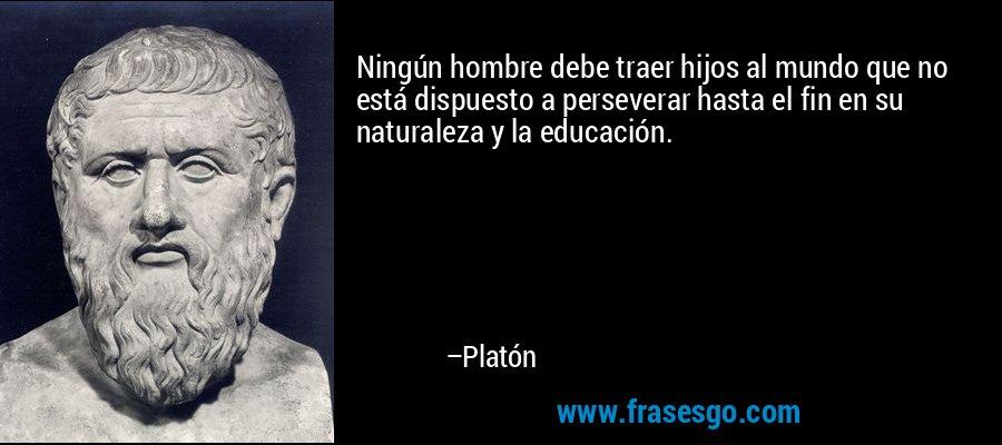 Ningún hombre debe traer hijos al mundo que no está dispuesto a perseverar hasta el fin en su naturaleza y la educación. – Platón