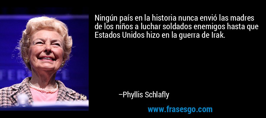 Ningún país en la historia nunca envió las madres de los niños a luchar soldados enemigos hasta que Estados Unidos hizo en la guerra de Irak. – Phyllis Schlafly