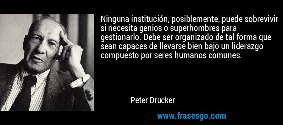 Ninguna institución, posiblemente, puede sobrevivir si necesita genios o superhombres para gestionarlo. Debe ser organizado de tal forma que sean capaces de llevarse bien bajo un liderazgo compuesto por seres humanos comunes. – Peter Drucker