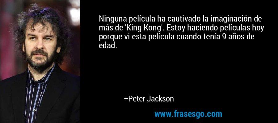 Ninguna película ha cautivado la imaginación de más de 'King Kong'. Estoy haciendo películas hoy porque vi esta película cuando tenía 9 años de edad. – Peter Jackson