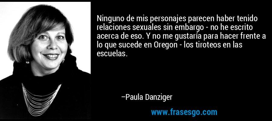Ninguno de mis personajes parecen haber tenido relaciones sexuales sin embargo - no he escrito acerca de eso. Y no me gustaría para hacer frente a lo que sucede en Oregon - los tiroteos en las escuelas. – Paula Danziger