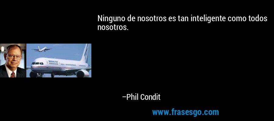 Ninguno de nosotros es tan inteligente como todos nosotros. – Phil Condit