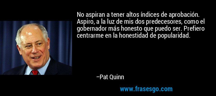 No aspiran a tener altos índices de aprobación. Aspiro, a la luz de mis dos predecesores, como el gobernador más honesto que puedo ser. Prefiero centrarme en la honestidad de popularidad. – Pat Quinn