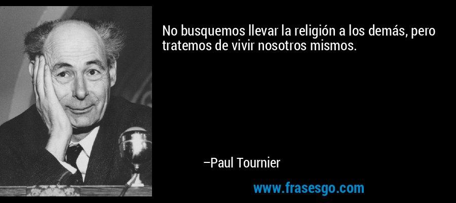 No busquemos llevar la religión a los demás, pero tratemos de vivir nosotros mismos. – Paul Tournier