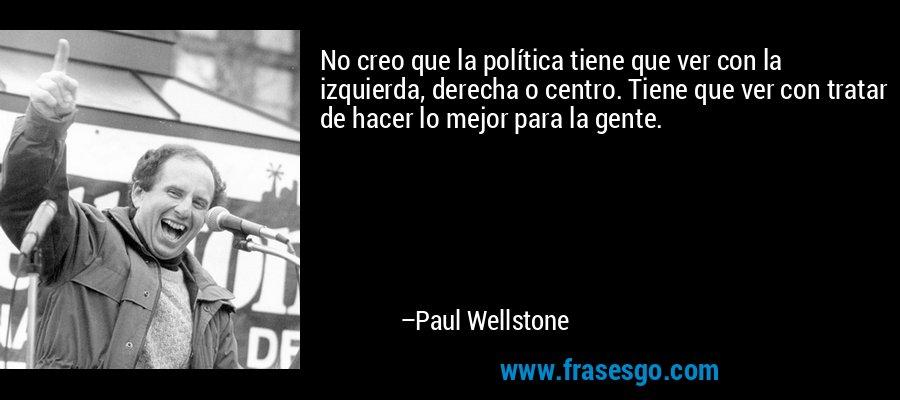 No creo que la política tiene que ver con la izquierda, derecha o centro. Tiene que ver con tratar de hacer lo mejor para la gente. – Paul Wellstone