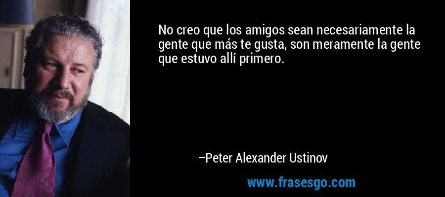 No creo que los amigos sean necesariamente la gente que más te gusta, son meramente la gente que estuvo allí primero. – Peter Alexander Ustinov